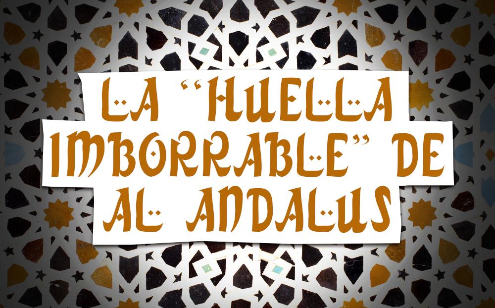 """LA """"HUELLA IMBORRABLE"""" DE AL ANDALUS"""